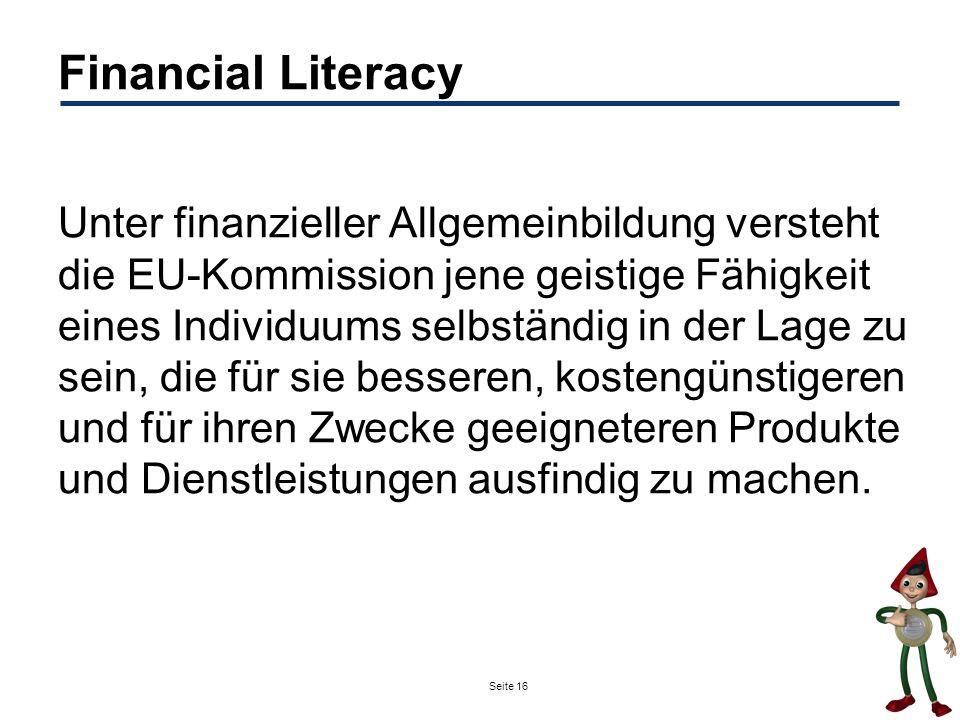 Seite 16 Financial Literacy Unter finanzieller Allgemeinbildung versteht die EU-Kommission jene geistige Fähigkeit eines Individuums selbständig in de