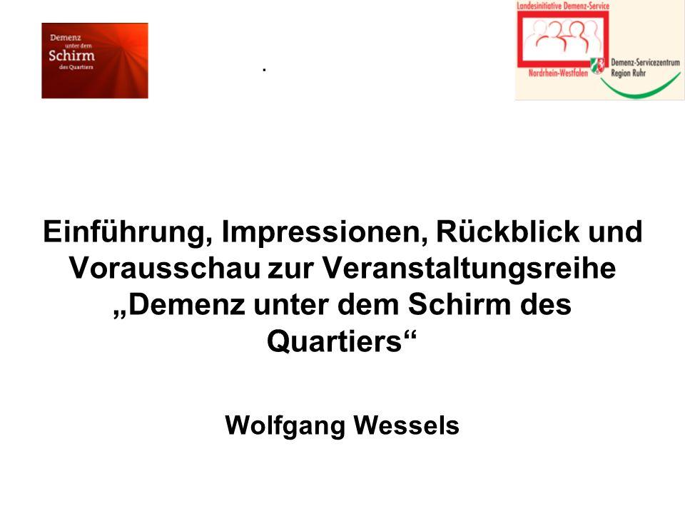 . Einführung, Impressionen, Rückblick und Vorausschau zur Veranstaltungsreihe Demenz unter dem Schirm des Quartiers Wolfgang Wessels