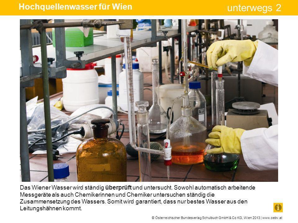 © Österreichischer Bundesverlag Schulbuch GmbH & Co KG, Wien 2013 | www.oebv.at unterwegs 2 Das Wiener Wasser wird ständig überprüft und untersucht. S