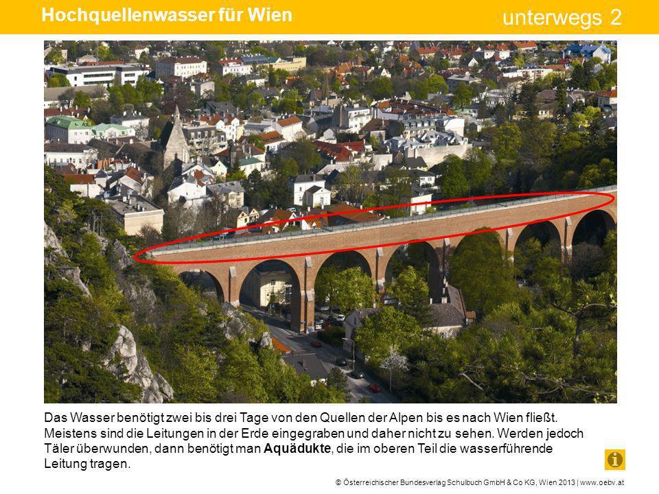 © Österreichischer Bundesverlag Schulbuch GmbH & Co KG, Wien 2013 | www.oebv.at unterwegs 2 Das Wasser benötigt zwei bis drei Tage von den Quellen der