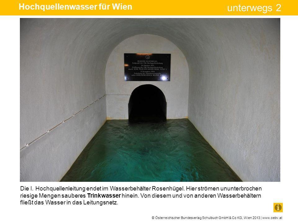 © Österreichischer Bundesverlag Schulbuch GmbH & Co KG, Wien 2013 | www.oebv.at unterwegs 2 Die I. Hochquellenleitung endet im Wasserbehälter Rosenhüg