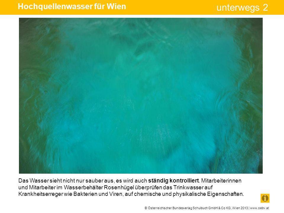© Österreichischer Bundesverlag Schulbuch GmbH & Co KG, Wien 2013 | www.oebv.at unterwegs 2 Das Wasser sieht nicht nur sauber aus, es wird auch ständi