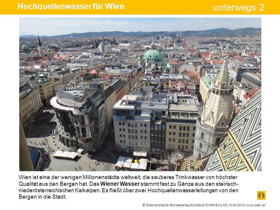 © Österreichischer Bundesverlag Schulbuch GmbH & Co KG, Wien 2013 | www.oebv.at unterwegs 2 Hochquellenwasser für Wien Das Quellgebiet der I.