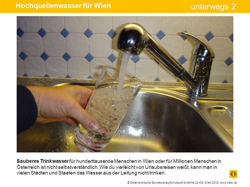 © Österreichischer Bundesverlag Schulbuch GmbH & Co KG, Wien 2013 | www.oebv.at unterwegs 2 Sauberes Trinkwasser für hunderttausende Menschen in Wien