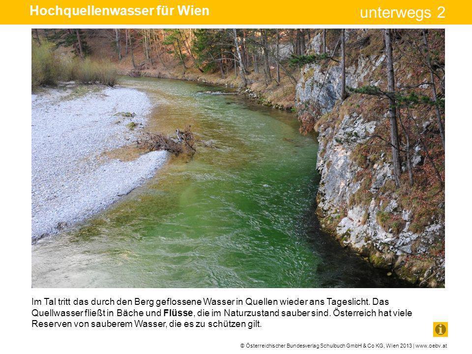 © Österreichischer Bundesverlag Schulbuch GmbH & Co KG, Wien 2013 | www.oebv.at unterwegs 2 Um die Quellen sauber zu halten, wurde ein Wasserschloss über sie gebaut.
