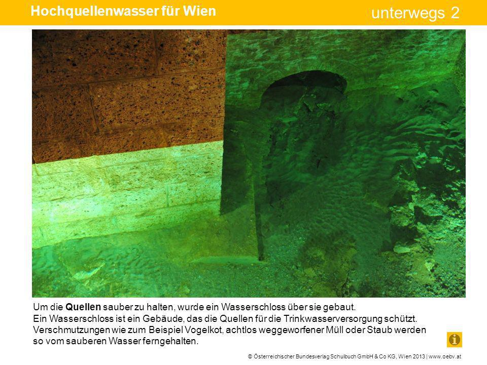 © Österreichischer Bundesverlag Schulbuch GmbH & Co KG, Wien 2013 | www.oebv.at unterwegs 2 Von den Wasserschlössern fließt das Wasser durch geschlossene Leitungen.