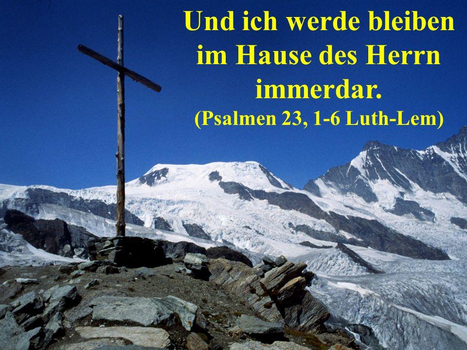 Und ich werde bleiben im Hause des Herrn immerdar. (Psalmen 23, 1-6 Luth-Lem)
