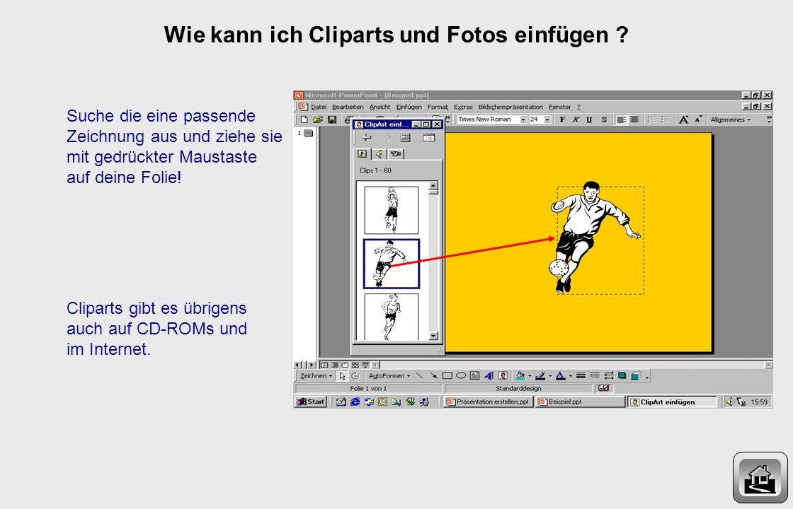 Wie kann ich Cliparts und Fotos einfügen ? Ein Clipart ist eine kleine Zeichnung. Du kannst aus einer Reihe vorhandener Cliparts auswählen! Die Clipar