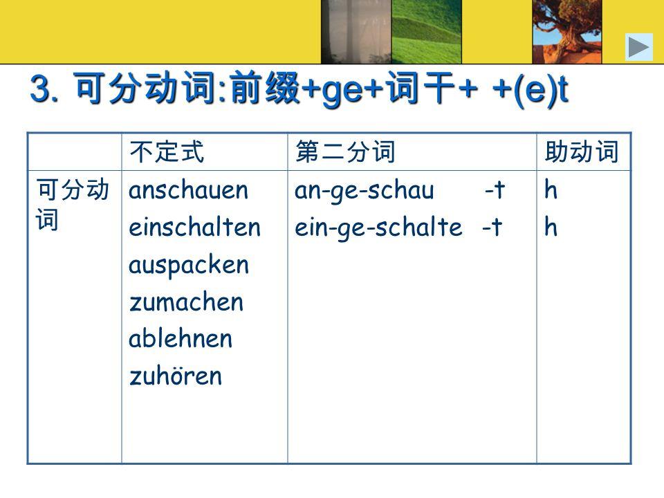 3. : +ge+ + +(e)t anschauen einschalten auspacken zumachen ablehnen zuhören an-ge-schau -t ein-ge-schalte -t hhhh