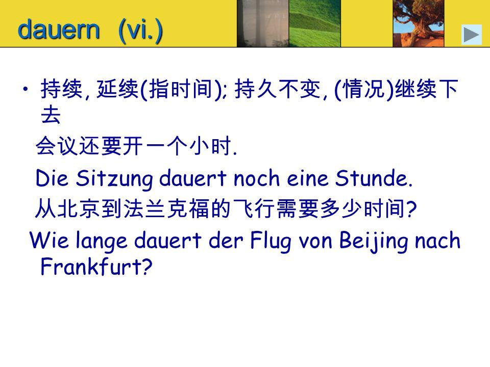 dauern (vi.), ( );, ( ). Die Sitzung dauert noch eine Stunde. ? Wie lange dauert der Flug von Beijing nach Frankfurt?