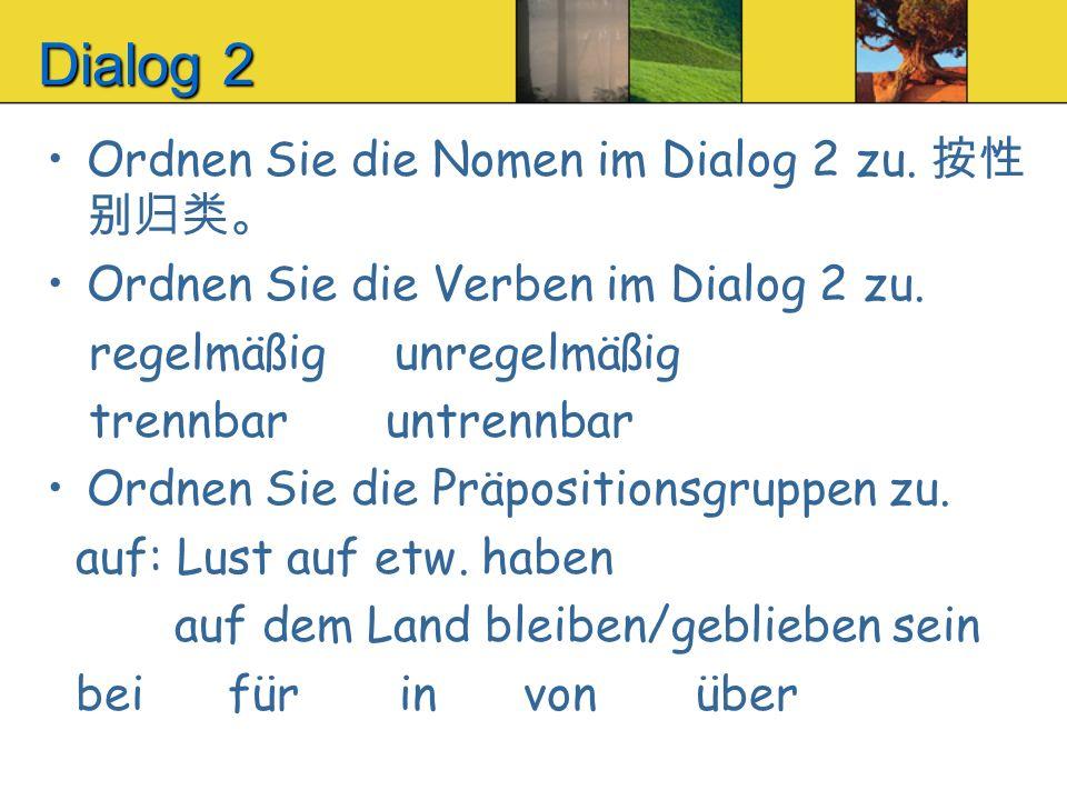 Dialog 2 Ordnen Sie die Nomen im Dialog 2 zu. Ordnen Sie die Verben im Dialog 2 zu. regelmäßig unregelmäßig trennbar untrennbar Ordnen Sie die Präposi