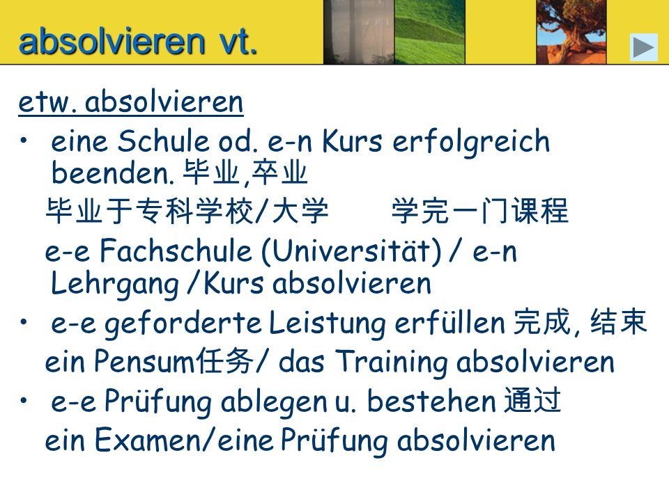 absolvieren vt. etw. absolvieren eine Schule od. e-n Kurs erfolgreich beenden., / e-e Fachschule (Universität) / e-n Lehrgang /Kurs absolvieren e-e ge