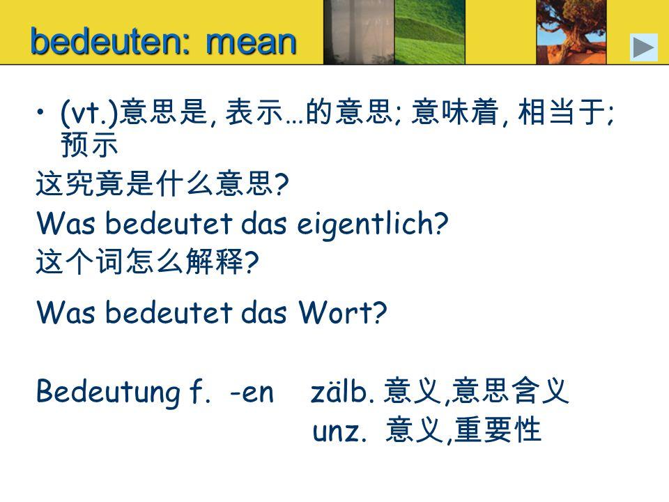 bedeuten: mean (vt.), … ;, ; ? Was bedeutet das eigentlich? ? Was bedeutet das Wort? Bedeutung f. -en zälb., unz.,