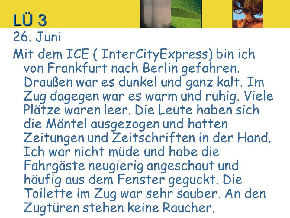 LÜ 3LÜ 3LÜ 3LÜ 3 26. Juni Mit dem ICE ( InterCityExpress) bin ich von Frankfurt nach Berlin gefahren. Draußen war es dunkel und ganz kalt. Im Zug dage