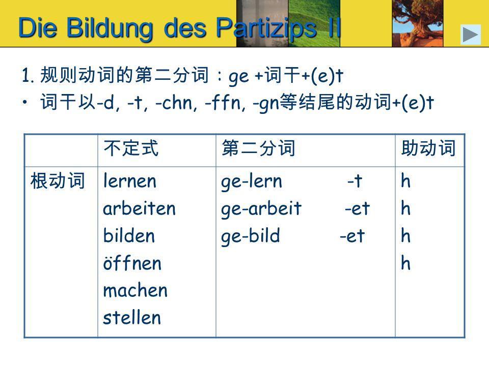 Die Bildung des Partizips II 1. : ge + +(e)t -d, -t, -chn, -ffn, -gn +(e)t lernen arbeiten bilden öffnen machen stellen ge-lern -t ge-arbeit -et ge-bi