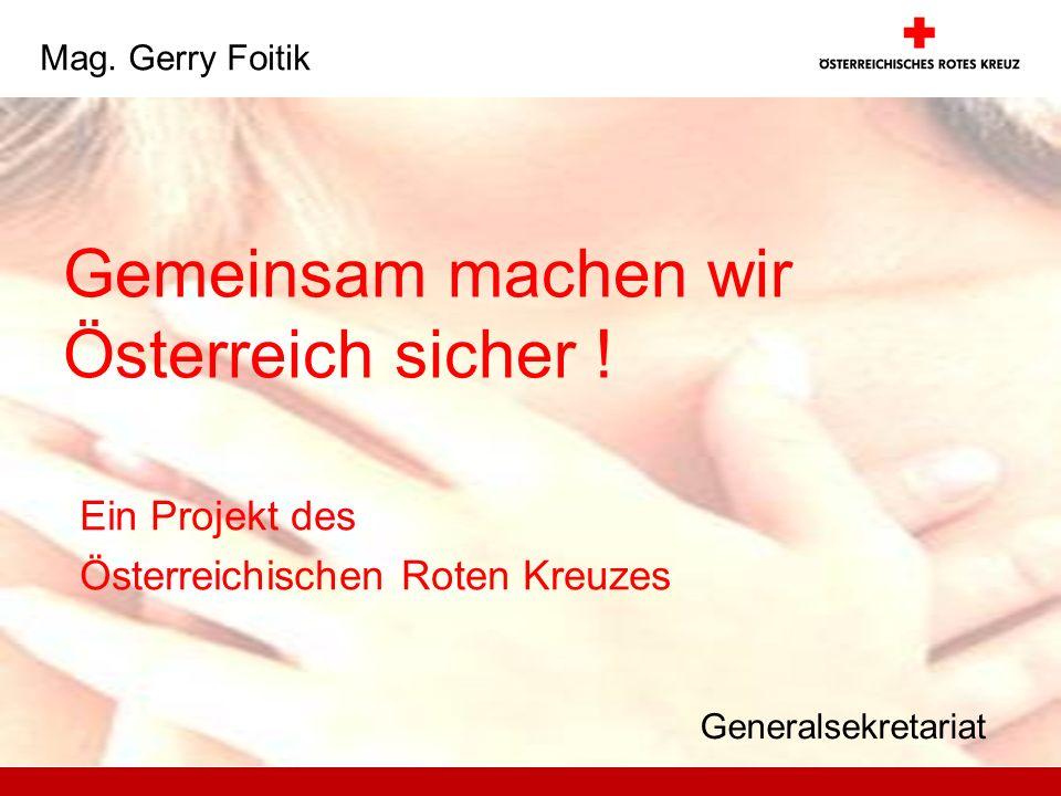 Gemeinsam machen wir Österreich sicher ! Ein Projekt des Österreichischen Roten Kreuzes Mag. Gerry Foitik Generalsekretariat