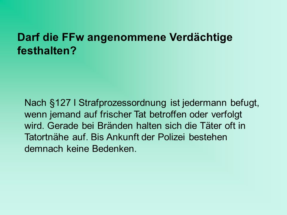 Darf die FFw angenommene Verdächtige festhalten? Nach §127 I Strafprozessordnung ist jedermann befugt, wenn jemand auf frischer Tat betroffen oder ver