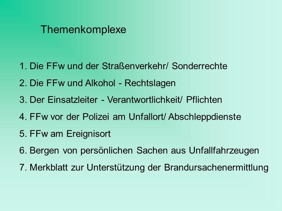 Themenkomplexe 1. Die FFw und der Straßenverkehr/ Sonderrechte 2. Die FFw und Alkohol - Rechtslagen 3. Der Einsatzleiter - Verantwortlichkeit/ Pflicht