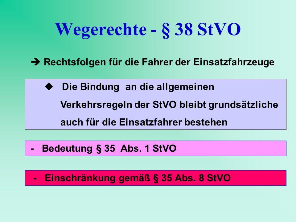 Wegerechte - § 38 StVO Rechtsfolgen für die Fahrer der Einsatzfahrzeuge Die Bindung an die allgemeinen Verkehrsregeln der StVO bleibt grundsätzliche a