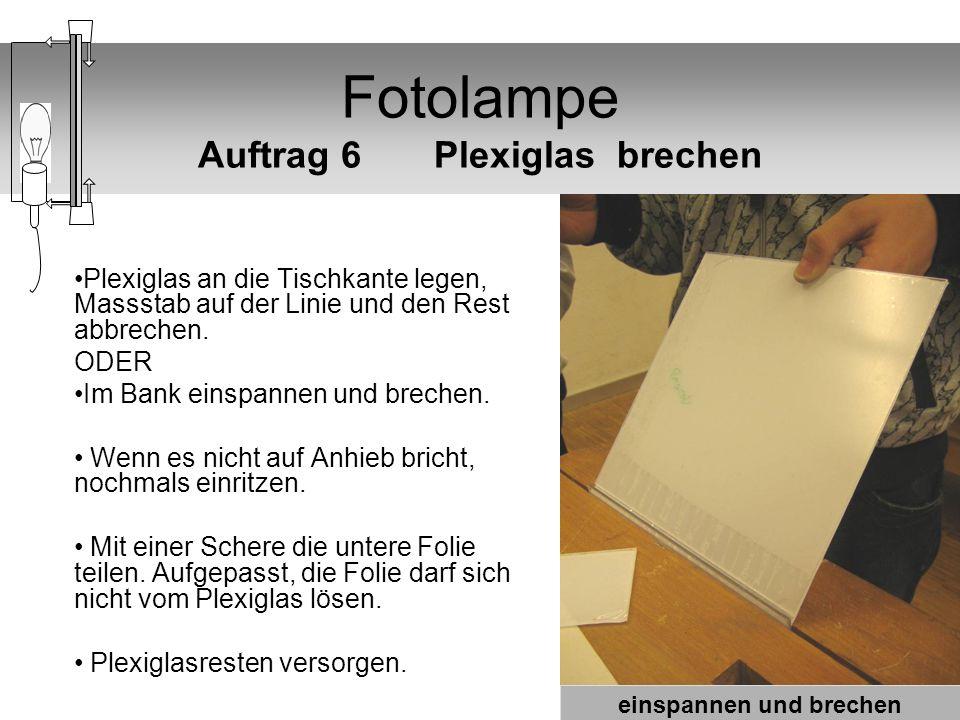 Fotolampe Auftrag 6 Plexiglas brechen Plexiglas an die Tischkante legen, Massstab auf der Linie und den Rest abbrechen. ODER Im Bank einspannen und br