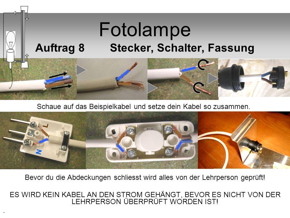 Fotolampe Auftrag 8 Stecker, Schalter, Fassung Bevor du die Abdeckungen schliesst wird alles von der Lehrperson geprüft! ES WIRD KEIN KABEL AN DEN STR