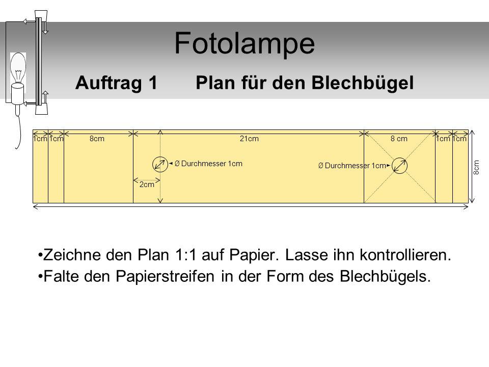 Fotolampe Auftrag 1 Plan für den Blechbügel Zeichne den Plan 1:1 auf Papier. Lasse ihn kontrollieren. Falte den Papierstreifen in der Form des Blechbü