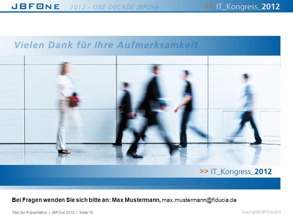 Titel der Präsentation | JBFOne 2012 | Seite 15 Copyright © JBFOne 2012 Bei Fragen wenden Sie sich bitte an: Max Mustermann, max.mustermann@fiducia.de