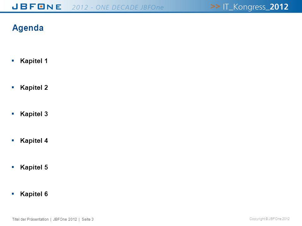 Titel der Präsentation | JBFOne 2012 | Seite 3 Copyright © JBFOne 2012 Agenda Kapitel 1 Kapitel 2 Kapitel 3 Kapitel 4 Kapitel 5 Kapitel 6