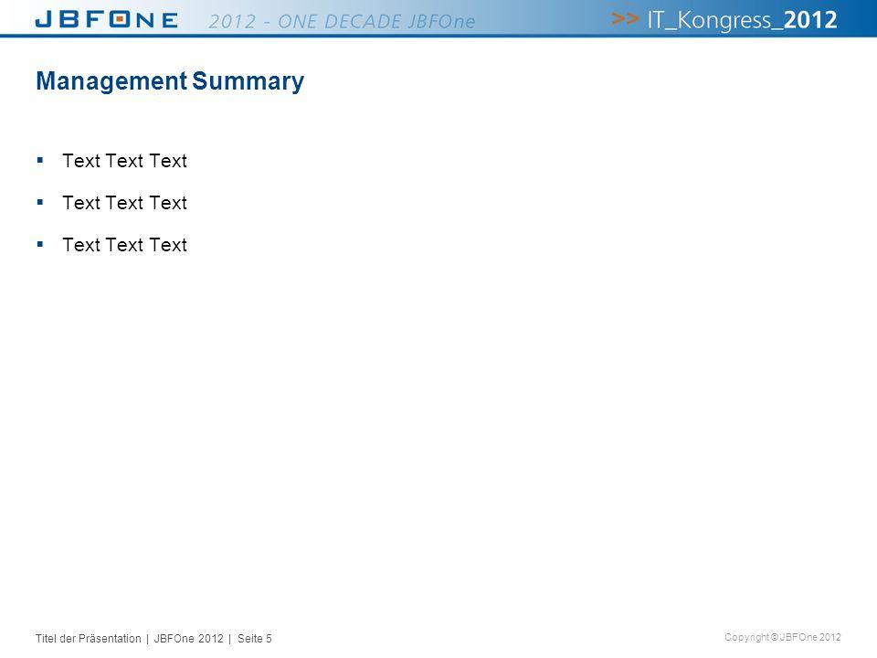 Titel der Präsentation | JBFOne 2012 | Seite 5 Copyright © JBFOne 2012 Management Summary Text Text Text