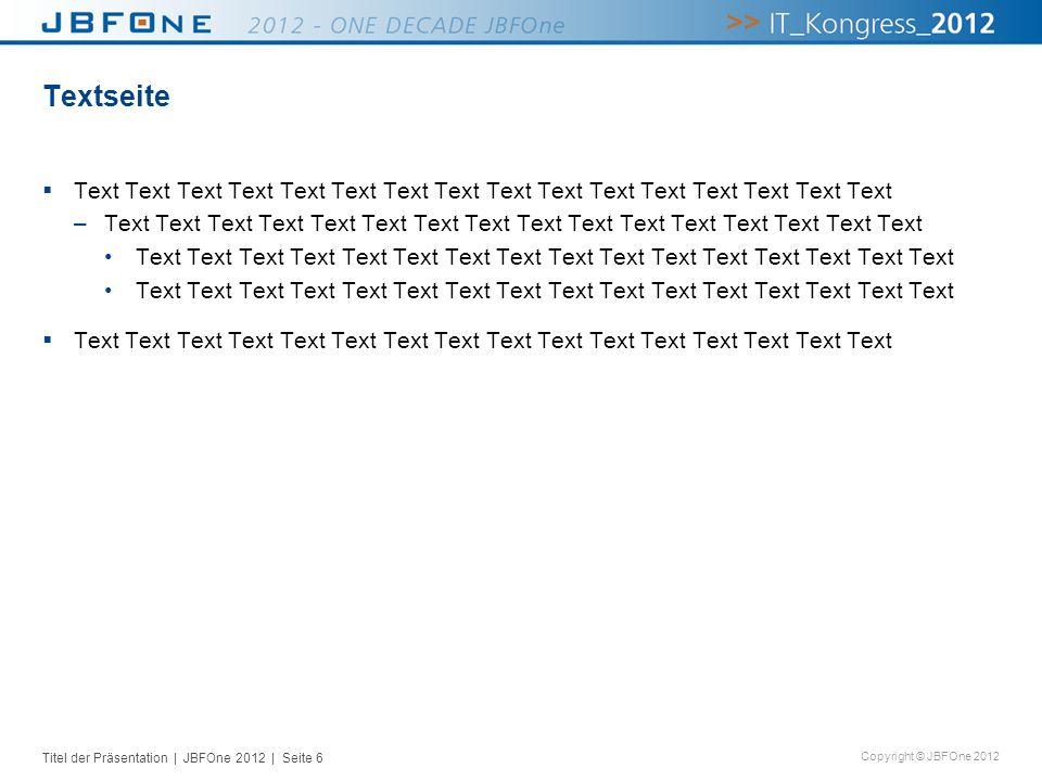 Titel der Präsentation | JBFOne 2012 | Seite 6 Copyright © JBFOne 2012 Textseite Text Text Text Text Text Text Text Text Text Text Text Text Text Text