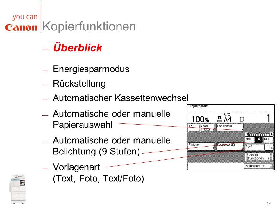 17 Kopierfunktionen Energiesparmodus Rückstellung Automatischer Kassettenwechsel Automatische oder manuelle Papierauswahl Automatische oder manuelle B