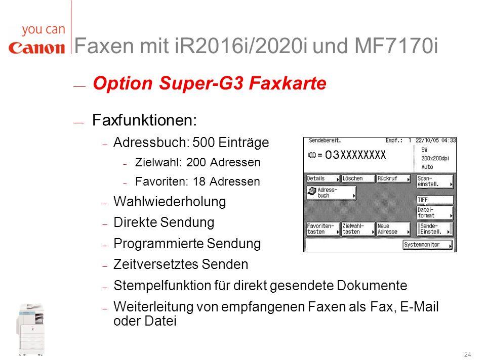 24 Faxen mit iR2016i/2020i und MF7170i Faxfunktionen: Adressbuch: 500 Einträge Zielwahl: 200 Adressen Favoriten: 18 Adressen Wahlwiederholung Direkte