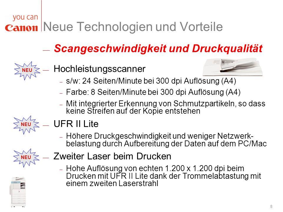 8 NEU Scangeschwindigkeit und Druckqualität Neue Technologien und Vorteile Hochleistungsscanner s/w: 24 Seiten/Minute bei 300 dpi Auflösung (A4) Farbe