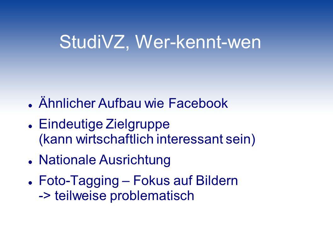 StudiVZ, Wer-kennt-wen Ähnlicher Aufbau wie Facebook Eindeutige Zielgruppe (kann wirtschaftlich interessant sein) Nationale Ausrichtung Foto-Tagging –