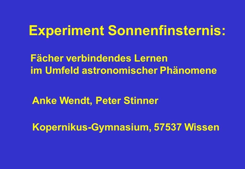Experiment Sonnenfinsternis: Fächer verbindendes Lernen im Umfeld astronomischer Phänomene Anke Wendt, Peter Stinner Kopernikus-Gymnasium, 57537 Wisse