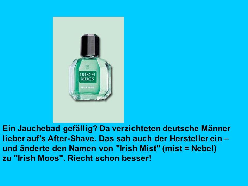 Ein Jauchebad gefällig. Da verzichteten deutsche Männer lieber auf s After-Shave.