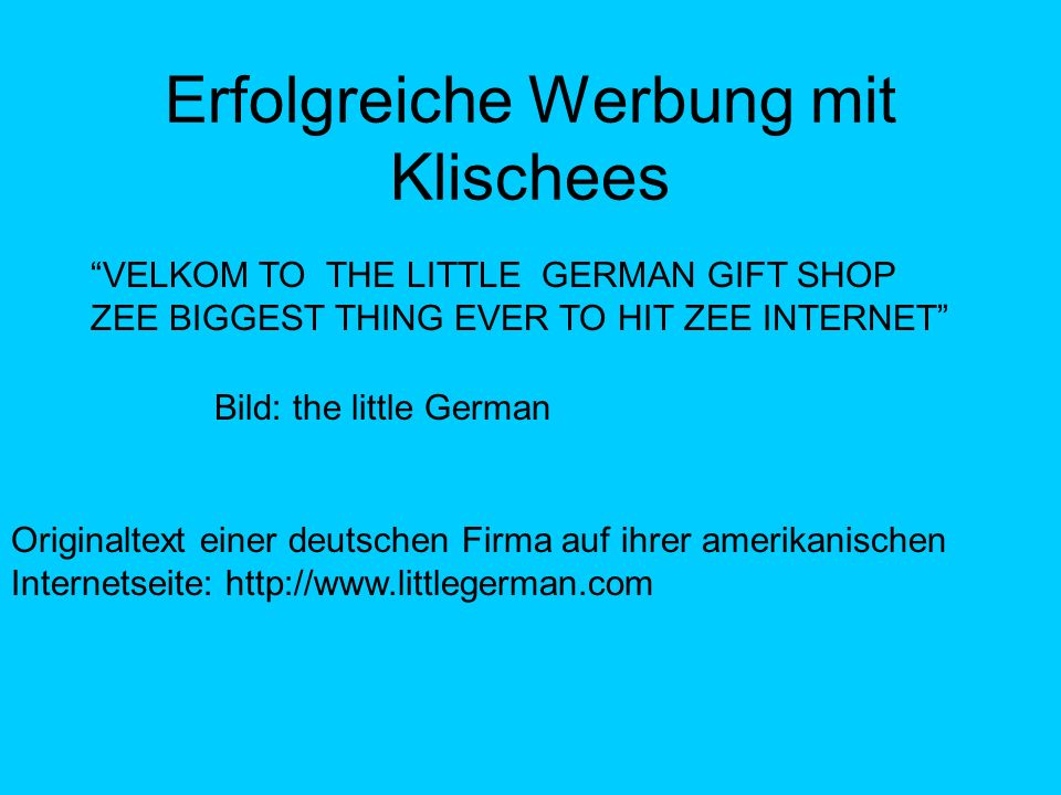 Erfolgreiche Werbung mit Klischees VELKOM TO THE LITTLE GERMAN GIFT SHOP ZEE BIGGEST THING EVER TO HIT ZEE INTERNET Originaltext einer deutschen Firma auf ihrer amerikanischen Internetseite: http://www.littlegerman.com Bild: the little German