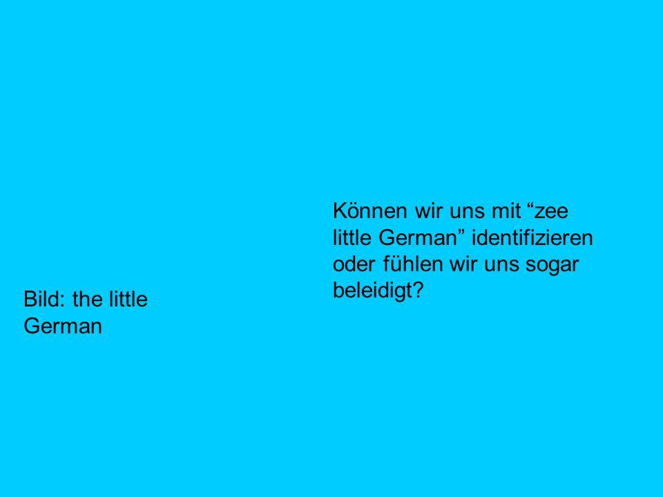 Können wir uns mit zee little German identifizieren oder fühlen wir uns sogar beleidigt.
