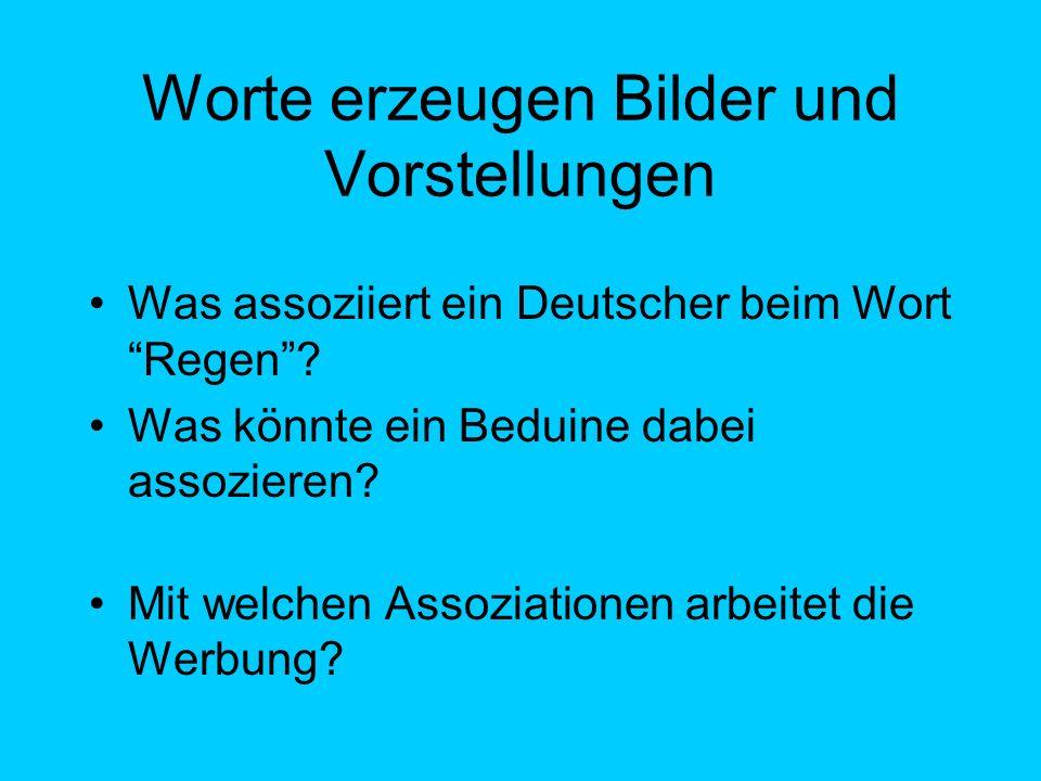 Was assoziiert ein Deutscher beim Wort Regen? Was könnte ein Beduine dabei assozieren? Mit welchen Assoziationen arbeitet die Werbung? Worte erzeugen