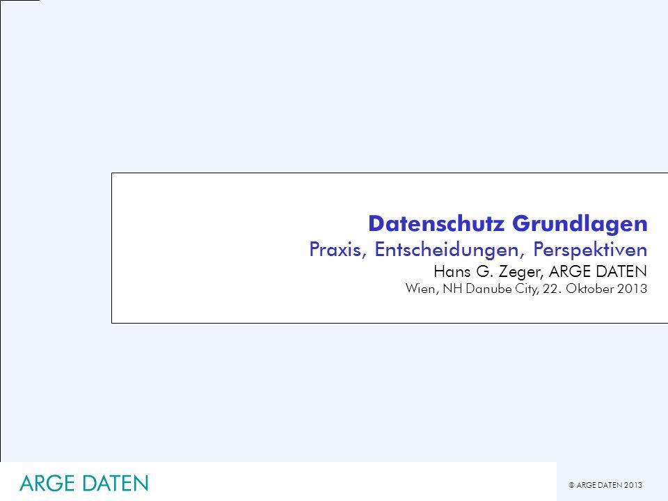© ARGE DATEN 2013 Datenschutz Grundlagen Praxis, Entscheidungen, Perspektiven Hans G. Zeger, ARGE DATEN Wien, NH Danube City, 22. Oktober 2013 ARGE DA