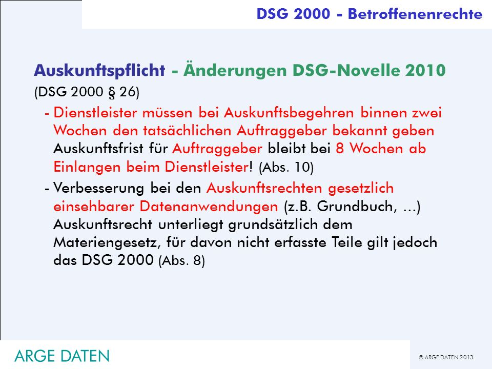 © ARGE DATEN 2013 ARGE DATEN Auskunftspflicht - Änderungen DSG-Novelle 2010 (DSG 2000 § 26) -Dienstleister müssen bei Auskunftsbegehren binnen zwei Wo