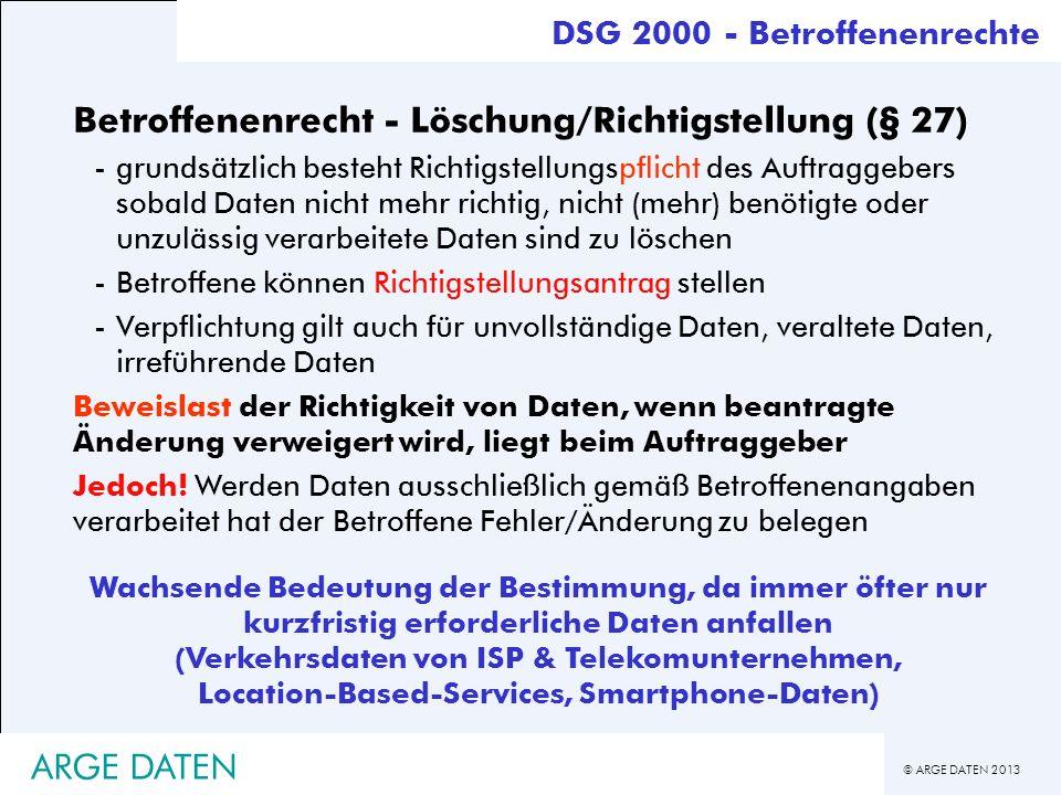 © ARGE DATEN 2013 ARGE DATEN Betroffenenrecht - Löschung/Richtigstellung (§ 27) -grundsätzlich besteht Richtigstellungspflicht des Auftraggebers sobal