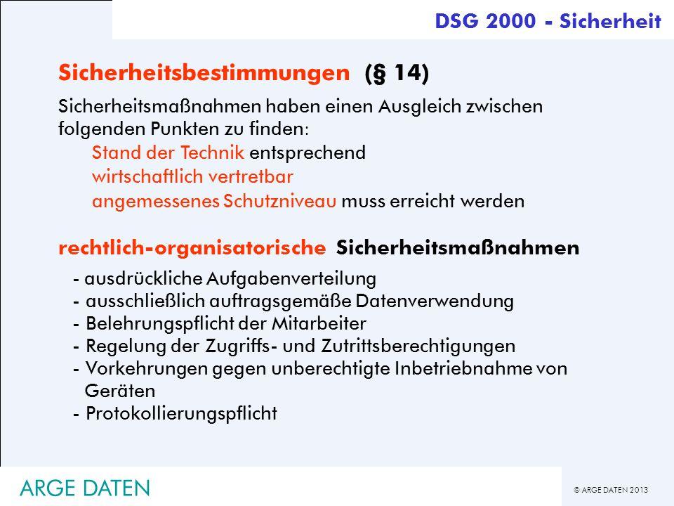 © ARGE DATEN 2013 ARGE DATEN DSG 2000 - Sicherheit Sicherheitsbestimmungen (§ 14) Sicherheitsmaßnahmen haben einen Ausgleich zwischen folgenden Punkte