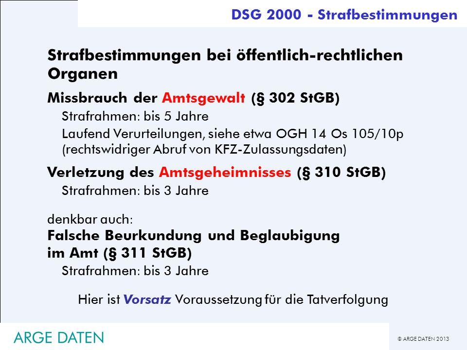 © ARGE DATEN 2013 ARGE DATEN Strafbestimmungen bei öffentlich-rechtlichen Organen Missbrauch der Amtsgewalt (§ 302 StGB) Strafrahmen: bis 5 Jahre Lauf