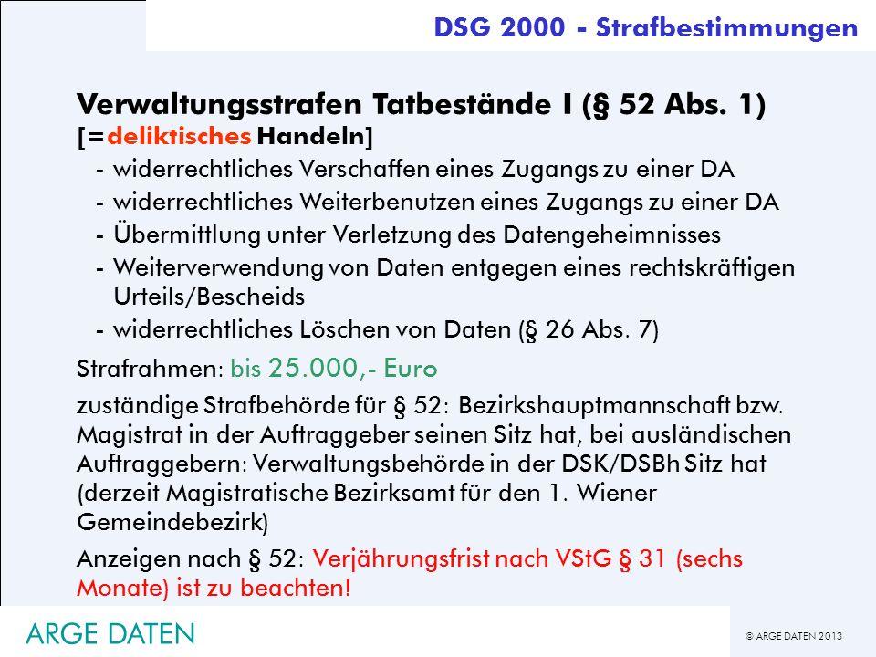 © ARGE DATEN 2013 ARGE DATEN Verwaltungsstrafen Tatbestände I (§ 52 Abs. 1) [=deliktisches Handeln] -widerrechtliches Verschaffen eines Zugangs zu ein