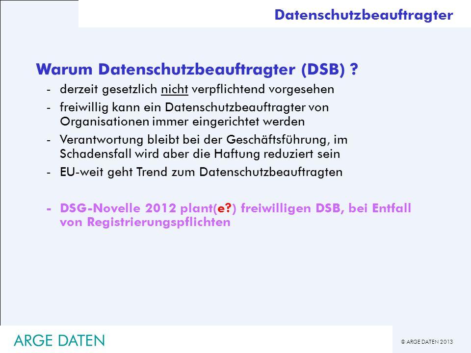 © ARGE DATEN 2013 ARGE DATEN Warum Datenschutzbeauftragter (DSB) ? -derzeit gesetzlich nicht verpflichtend vorgesehen -freiwillig kann ein Datenschutz