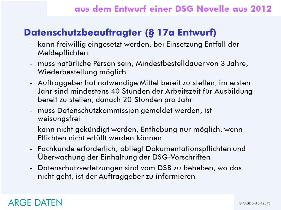 © ARGE DATEN 2013 ARGE DATEN Datenschutzbeauftragter (§ 17a Entwurf) -kann freiwillig eingesetzt werden, bei Einsetzung Entfall der Meldepflichten -mu