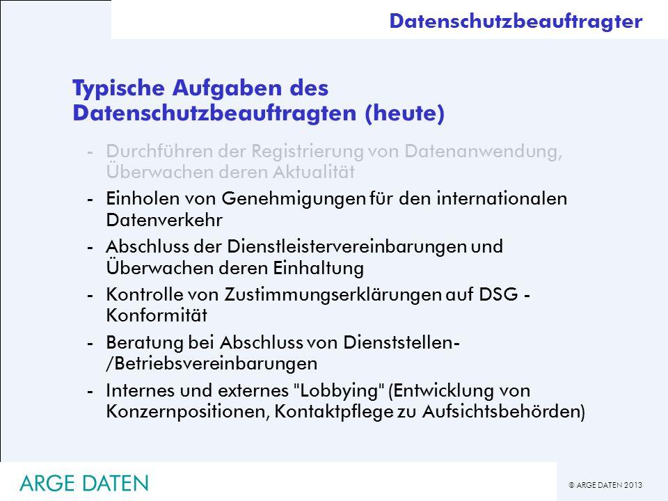 © ARGE DATEN 2013 ARGE DATEN Typische Aufgaben des Datenschutzbeauftragten (heute) -Durchführen der Registrierung von Datenanwendung, Überwachen deren