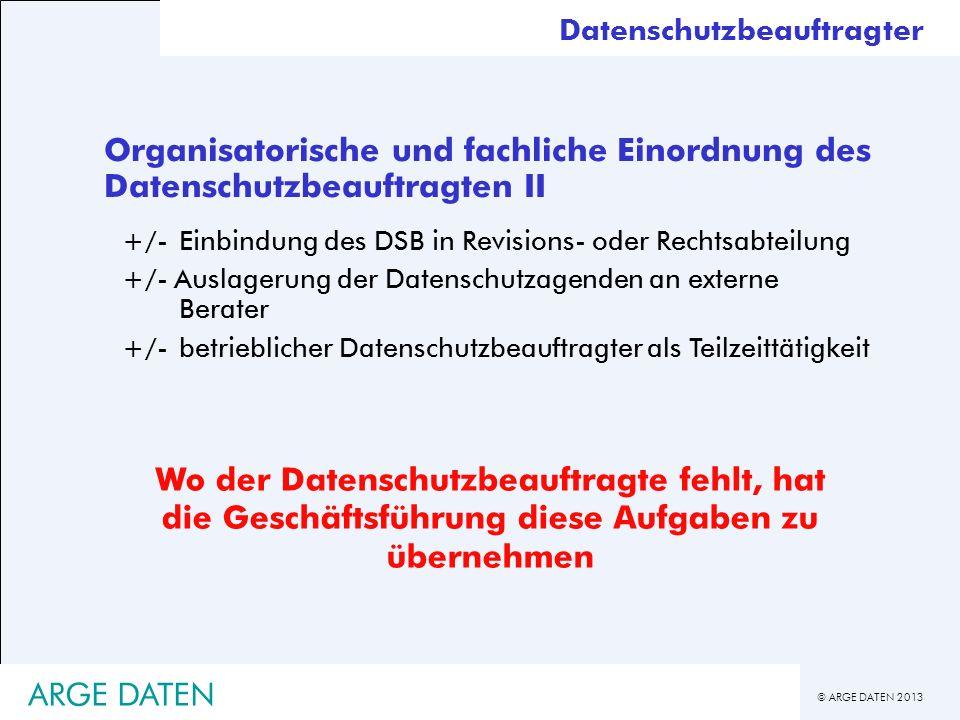 © ARGE DATEN 2013 ARGE DATEN Organisatorische und fachliche Einordnung des Datenschutzbeauftragten II +/-Einbindung des DSB in Revisions- oder Rechtsa