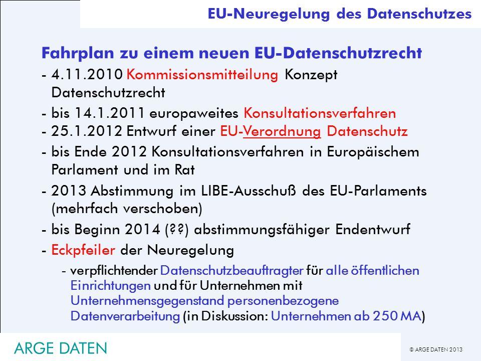 © ARGE DATEN 2013 EU-Neuregelung des Datenschutzes Fahrplan zu einem neuen EU-Datenschutzrecht -4.11.2010 Kommissionsmitteilung Konzept Datenschutzrec